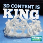 3D Print Content is King   WTFFF 056