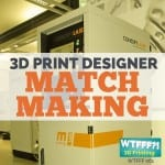 3D Print Designer Matchmaking | WTFFF 061
