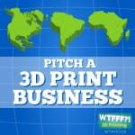 WTFFF 076 | 3D Print Business Pitch