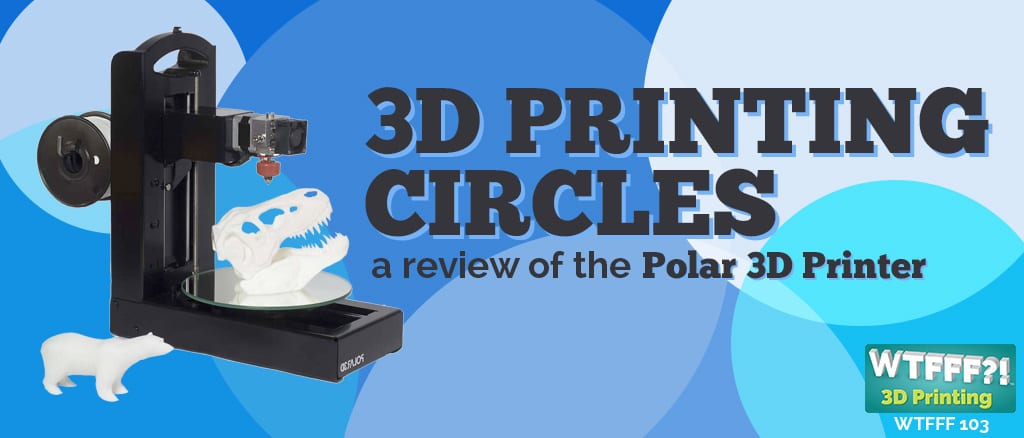 Polar 3D Printer Review | WTFFF?! 103 Podcast