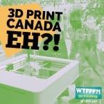 WTFFF?! #107   3D Print Canada