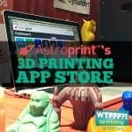 WTFFF?! #123 | Astro Print's 3D Printing App Store