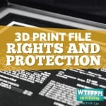 WTFFF?! #134 | 3D Print Rights and Protection