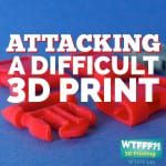 Attacking A Difficult 3D Print | WTFFF