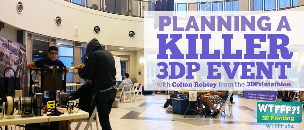 WTF 164 | Planning A Killer 3D Printing Event