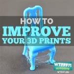 Improve Your 3D Prints – Tips and Suggestions