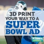 WTFFF | 3D Print Your Way To A Super Bowl Ad