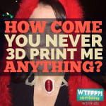 WTFFF | How Come You Never 3D Print Me Anything