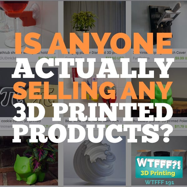 WTFFF 191 | Is Anyone Actually Selling Any 3D Printed Products