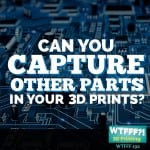 WTFFF | Can You Capture Other Parts in Your 3D Prints?