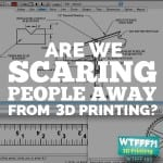 WTFFF 193 | Are We Scaring People Away From 3D Printing?