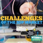 WTFFF 196 | Challenges of the 3D Print Market