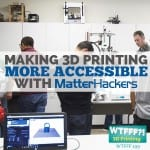 WTFFF 199 | Making 3D Printing More Accessible with MatterHackers