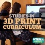 WTFFF 204 | Studies in 3D Print Curriculum