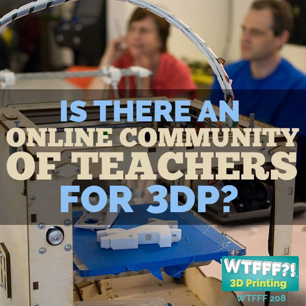 WTFFF 208 | Is There an Online Community of Teachers for 3D Printing?