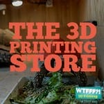 WTFFF 219 | The 3D Printing Store