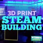 WTFFF 224 | 3D Print STEAM Building