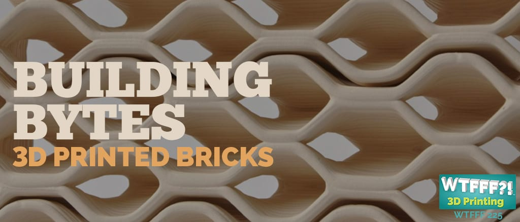 WTFFF 225 | Building Bytes 3D Printed Bricks