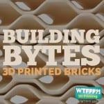WTFFF 225 | Building Bytes 3D Printed Bricks