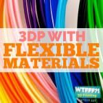 WTFFF 227 | 3D Printing with Flexible Materials