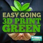 WTFFF 231 | Easy Going 3D Printing Green