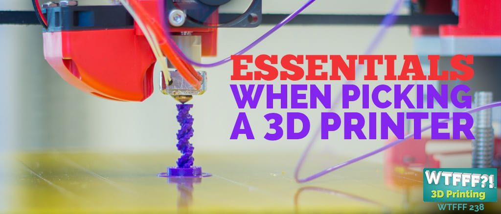 WTFFF 238 | Essentials When Picking a 3D Printer
