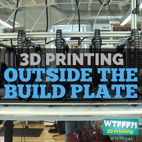 WTFFF 242 | 3D Printing Outside the Build Plate