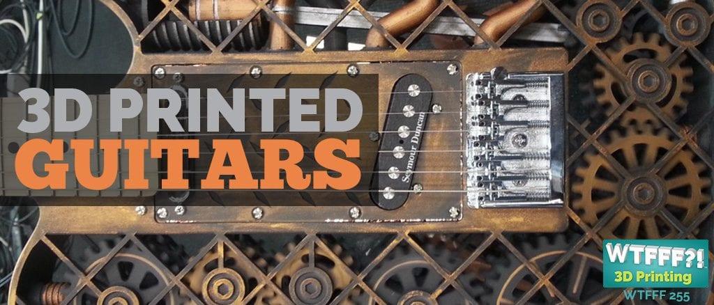 WTFFF 255 | 3D Printed Guitars