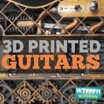 WTFFF 255 | 3D Printed Guitars