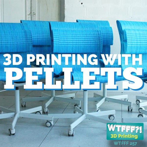 WTFFF 257 | 3D Printing with Pellets