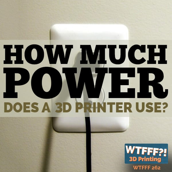 WTFFF 262 | 3D Print Power Consumption