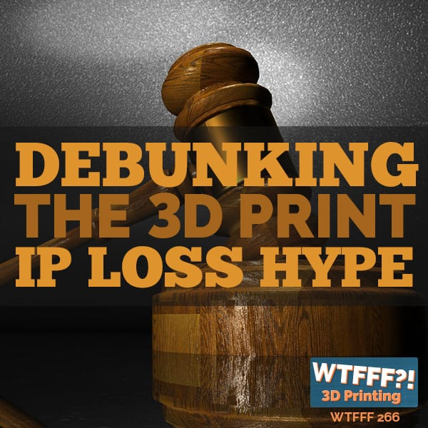 WTFFF 266 | Debunking the 3D Print IP Loss Hype