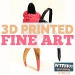 WTFFF 275 | 3D Printed Fine Art