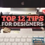 WTFFF 281 | Top 12 Tips for Designers