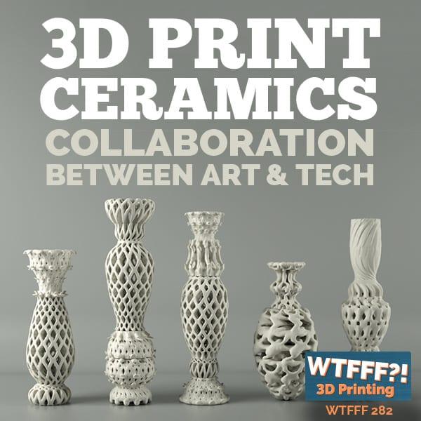 WTFFF 282 | 3D Print Ceramics