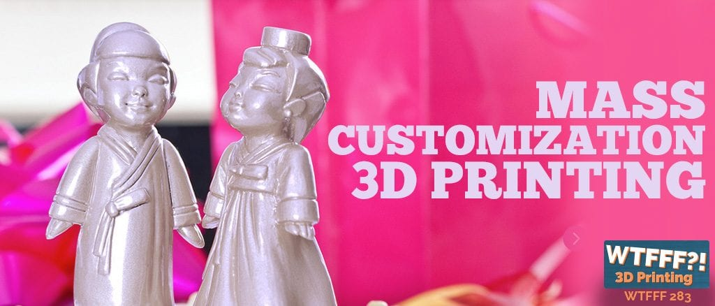 WTFFF 283 | Mass Customization 3D printing