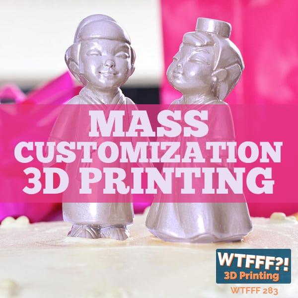 WTFFF 283 | Mass Customization 3D printing