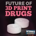 WTFFF 286 | 3D Printed Drugs
