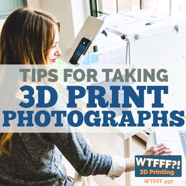 WTFFF 297 | 3D Print Photographs