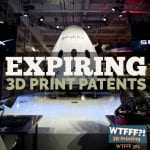 WTFFF 301 | Expiring 3D Print Patents