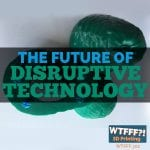 WTFFF 302 | Disruptive Technology