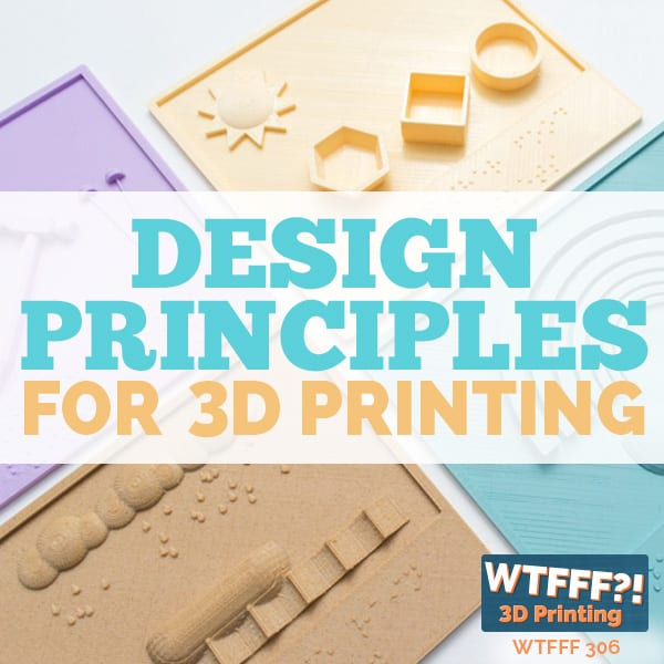 WTFFF 306 | Design Principles for 3D Printing