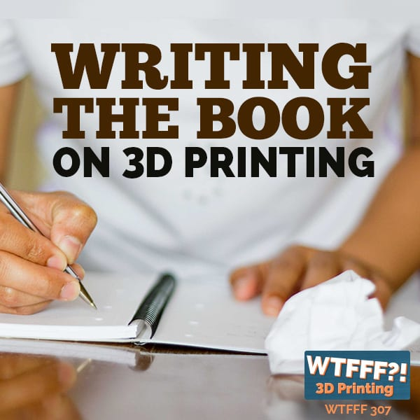 WTFFF 307 | Writing the book on 3D printing