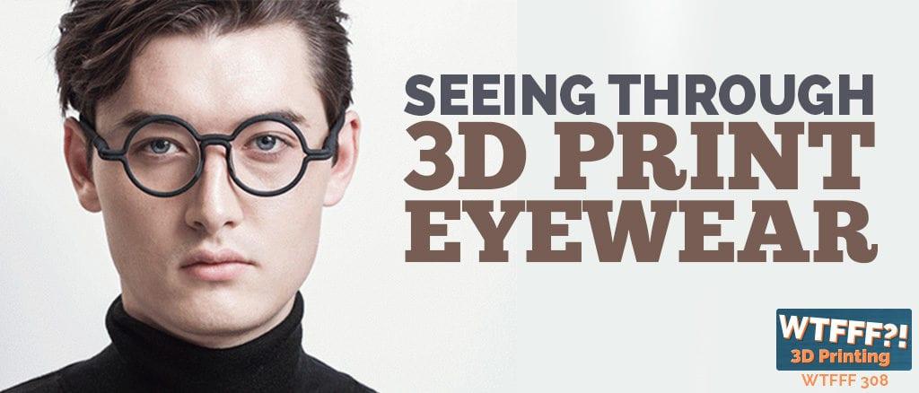 WTFFF 308 | 3D Print Eyewear