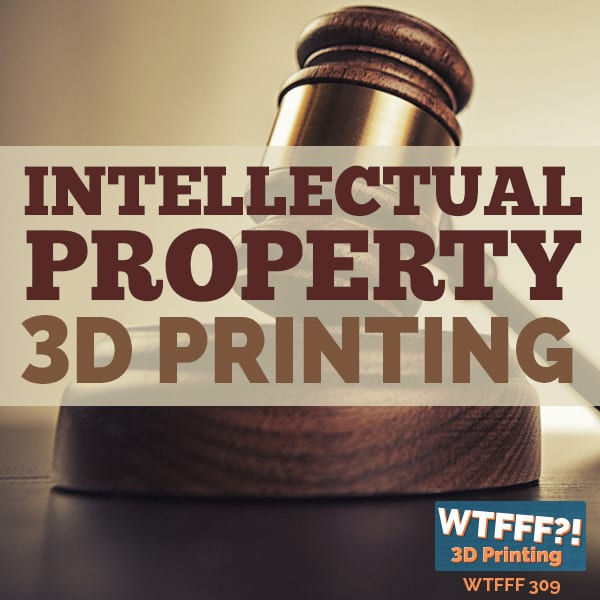 WTFFF 309 | Intellectual Property 3D Printing