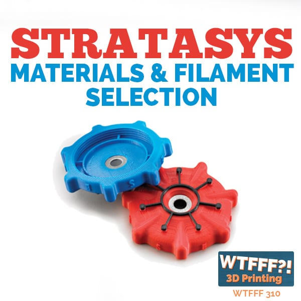 WTFFF 310 | Stratasys Materials and Filament Selection