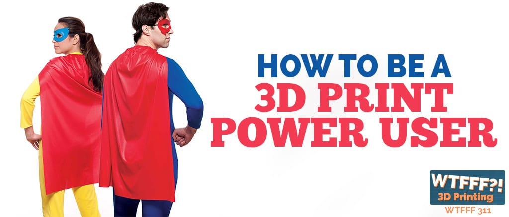 WTFFF 311 | 3D Print Power User