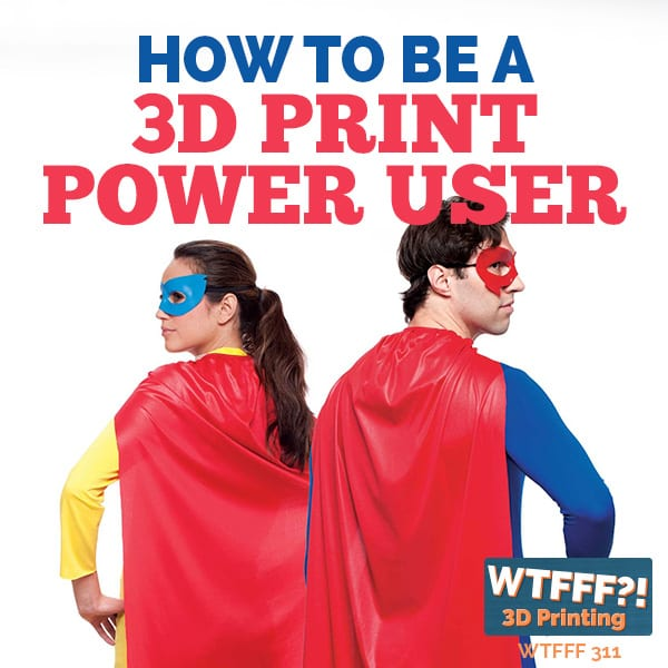 WTFFF 311 | 3D Print Power User