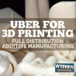 WTFFF 315 | Uber for 3D Printing