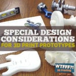 Special Design Considerations for 3D Print Prototypes